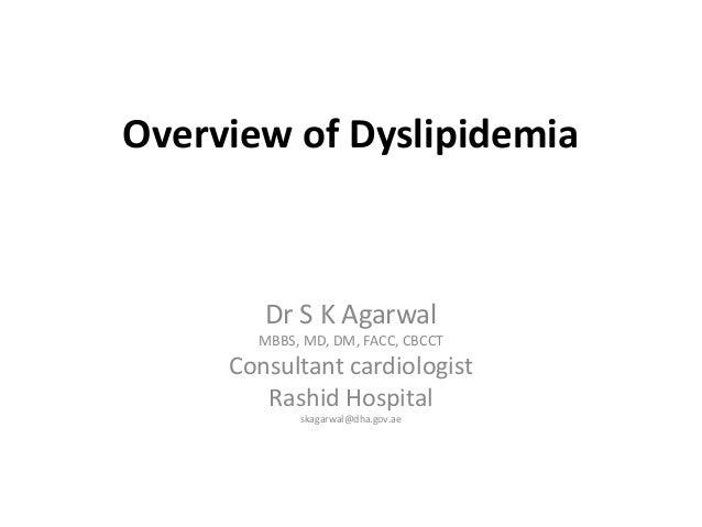 Overview of Dyslipidemia Dr S K Agarwal MBBS, MD, DM, FACC, CBCCT Consultant cardiologist Rashid Hospital skagarwal@dha.go...