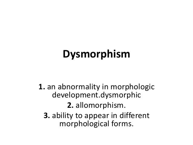 Dysmorphism 1. an abnormality in morphologic development.dysmorphic 2. allomorphism. 3. ability to appear in different mor...