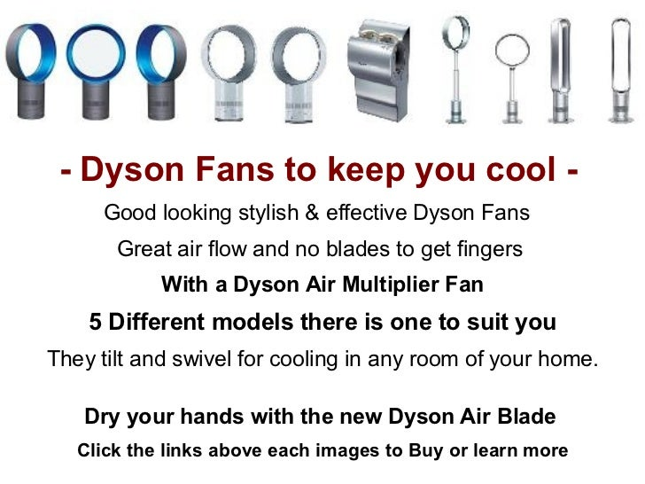 - Dyson Fans to keep you cool -     Good looking stylish & effective Dyson Fans       Great air flow and no blades to get ...