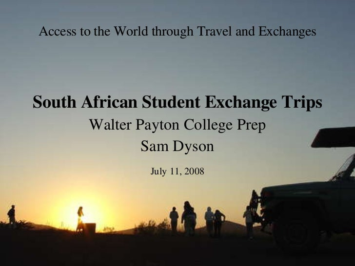 Access to the World through Travel and Exchanges South African Student Exchange Trips Walter Payton College Prep Sam Dyson...