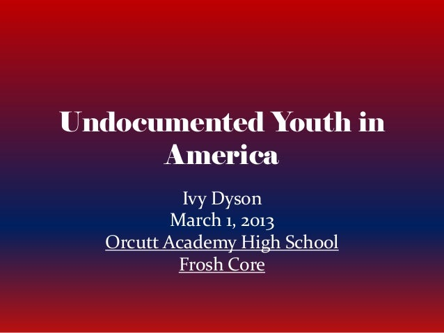 Undocumented Youth inAmericaIvy DysonMarch 1, 2013Orcutt Academy High SchoolFrosh Core