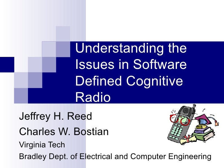 Understanding the Issues in Software Defined Cognitive Radio Jeffrey H. Reed Charles W. Bostian Virginia Tech Bradley Dept...
