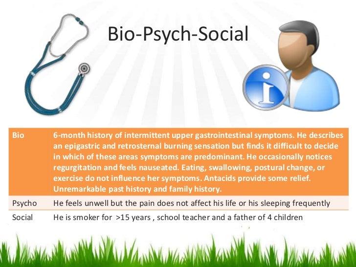 Bio-Psych-SocialBio      6-month history of intermittent upper gastrointestinal symptoms. He describes         an epigastr...