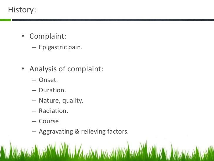History:   • Complaint:      – Epigastric pain.   • Analysis of complaint:      –    Onset.      –    Duration.      –    ...