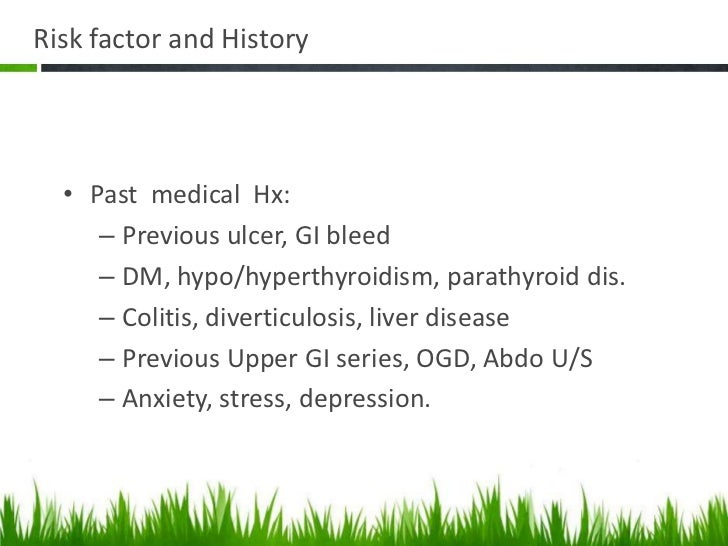 Risk factor and History  • Past medical Hx:     – Previous ulcer, GI bleed     – DM, hypo/hyperthyroidism, parathyroid dis...