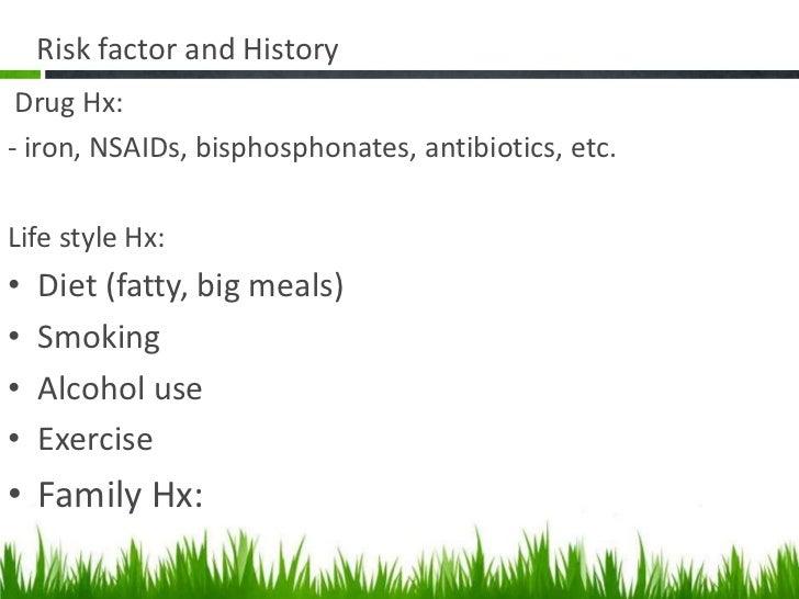 Risk factor and History Drug Hx:- iron, NSAIDs, bisphosphonates, antibiotics, etc.Life style Hx:•   Diet (fatty, big meals...