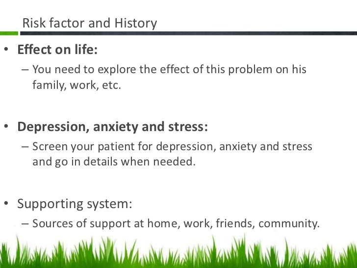 Risk factor and History• Effect on life:   – You need to explore the effect of this problem on his     family, work, etc.•...