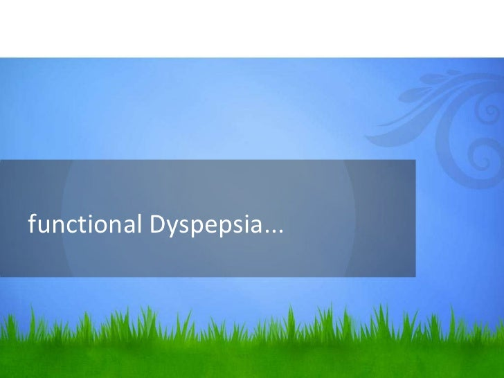 Functional Dyspepsia• The most common cause overall.• Defined as:  – at least 12 weeks (need not be consecutive) within   ...