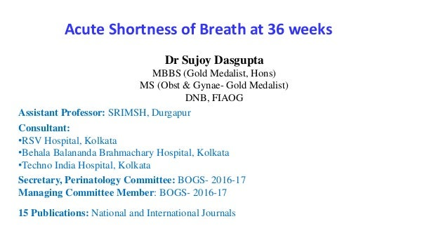 Acute Shortness of Breath at 36 weeks Dr Sujoy Dasgupta MBBS (Gold Medalist, Hons) MS (Obst & Gynae- Gold Medalist) DNB, F...