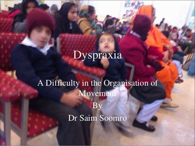 1 Dyspraxia A Difficulty in the Organisation of Movement By Dr Saim Soomro