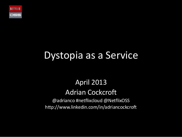 Dystopia as a ServiceApril 2013Adrian Cockcroft@adrianco #netflixcloud @NetflixOSShttp://www.linkedin.com/in/adriancockcroft