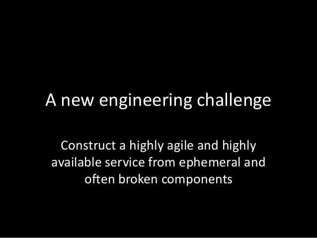 A new engineering challengeConstruct a highly agile and highlyavailable service from ephemeral andoften broken components
