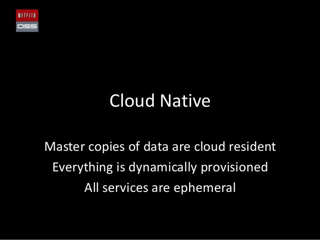Cloud NativeMaster copies of data are cloud residentEverything is dynamically provisionedAll services are ephemeral