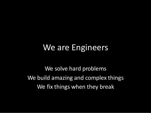 We are EngineersWe solve hard problemsWe build amazing and complex thingsWe fix things when they break