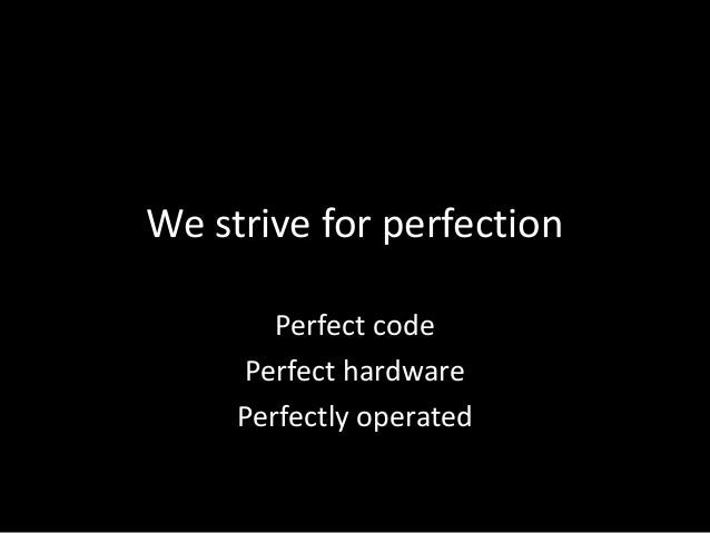 We strive for perfectionPerfect codePerfect hardwarePerfectly operated