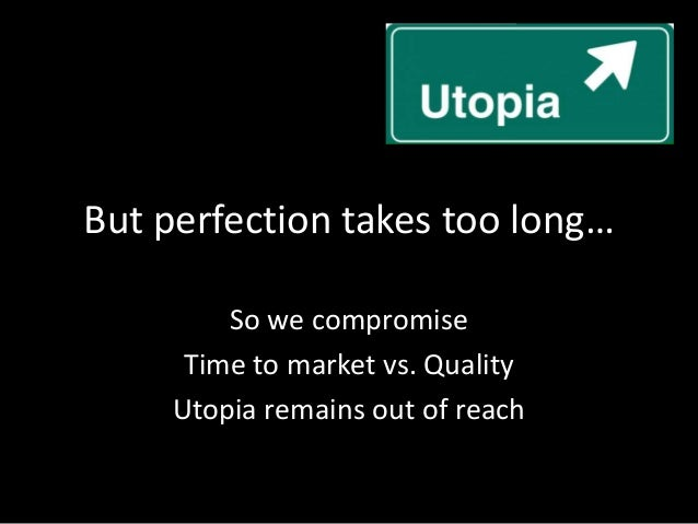 But perfection takes too long…So we compromiseTime to market vs. QualityUtopia remains out of reach