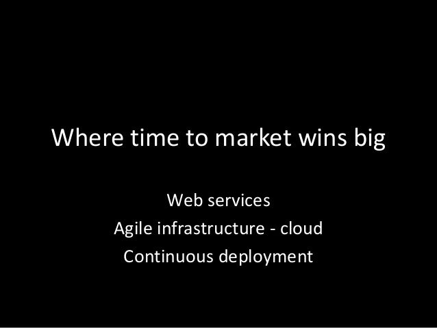 Where time to market wins bigWeb servicesAgile infrastructure - cloudContinuous deployment