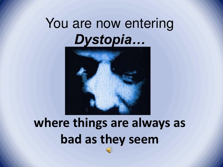 You are now entering     Dystopia…where things are always as   bad as they seem