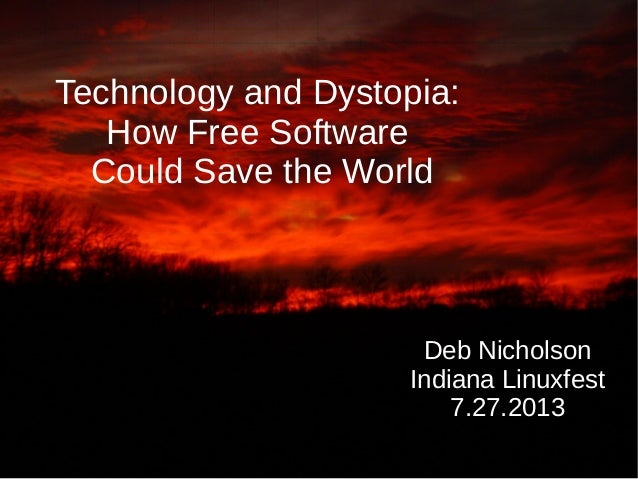 Technology and Dystopia: How Free Software Could Save the World Deb Nicholson Indiana Linuxfest 7.27.2013