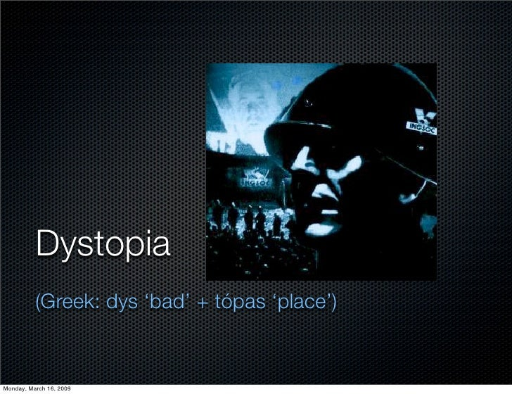 Dystopia           (Greek: dys 'bad' + tópas 'place')   Monday, March 16, 2009