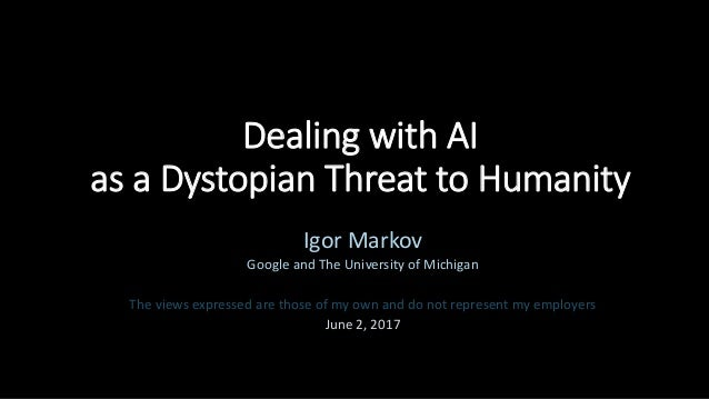 Dealing with AI as a Dystopian Threat to Humanity Igor Markov Google and The University of Michigan The views expressed ar...