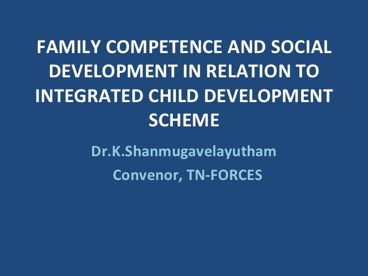 FAMILY COMPETENCE AND SOCIAL DEVELOPMENT IN RELATION TO INTEGRATED CHILD DEVELOPMENT SCHEME Dr.K.Shanmugavelayutham Conven...