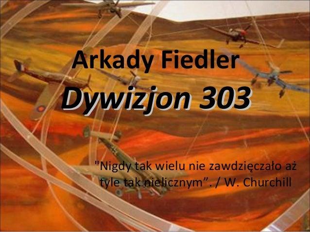 """Arkady Fiedler Dywizjon 303Dywizjon 303 """"Nigdy tak wielu nie zawdzięczało aż tyle tak nielicznym"""". / W. Churchill"""