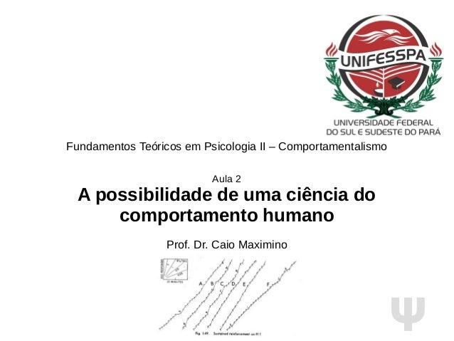 Ψ Fundamentos Teóricos em Psicologia II – Comportamentalismo Aula 2 A possibilidade de uma ciência do comportamento humano...