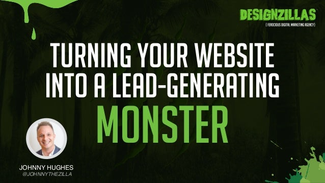 1 TURNING YOUR WEBSITE INTO A LEAD-GENERATING MONSTER JOHNNY HUGHES @JOHNNYTHEZILLA