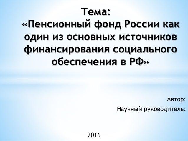 дипломная презентация по пенсионному фонду россии Автор Научный руководитель Тема Пенсионный фонд России как один из основных источников
