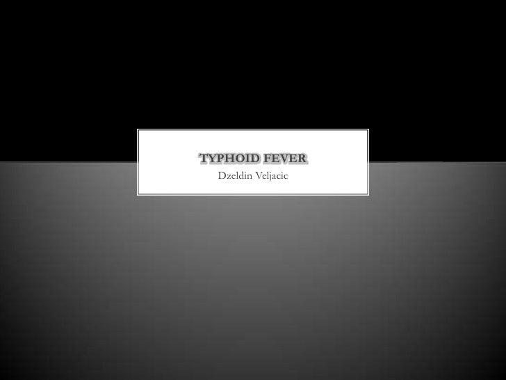 TYPHOID FEVER  Dzeldin Veljacic