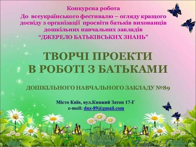 ТВОРЧІ ПРОЕКТИ В РОБОТІ З БАТЬКАМИ ДОШКІЛЬНОГО НАВЧАЛЬНОГО ЗАКЛАДУ №89 Конкурсна робота До всеукраїнського фестивалю – огл...