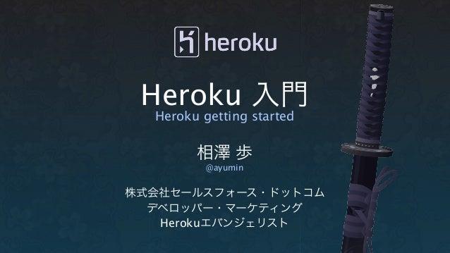 Heroku 入門  Heroku getting started        相澤 歩          @ayumin株式会社セールスフォース・ドットコム  デベロッパー・マーケティング   Herokuエバンジェリスト