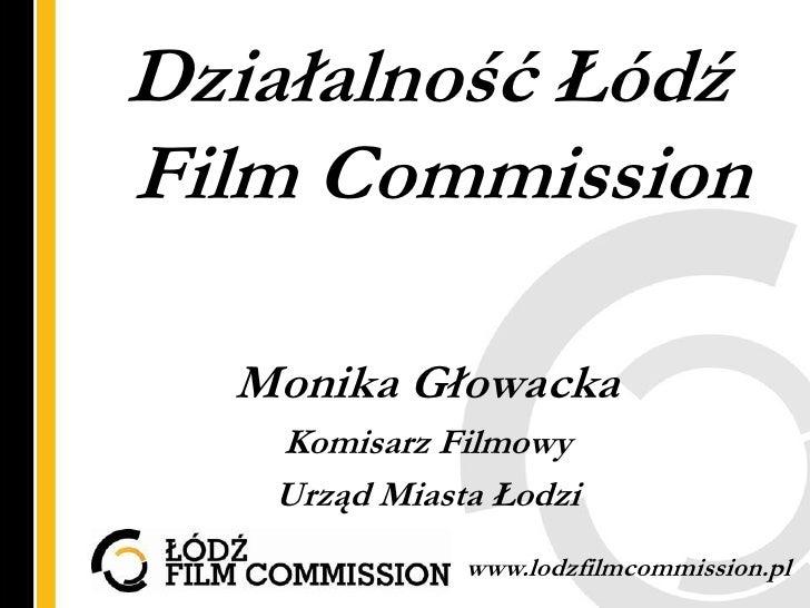 Działalność ŁódźFilm Commission  Monika Głowacka   Komisarz Filmowy   Urząd Miasta Łodzi              www.lodzfilmcommissi...