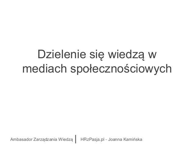 Dzielenie się wiedzą w mediach społecznościowych Ambasador Zarządzania Wiedzą HRzPasja.pl - Joanna Kamińska