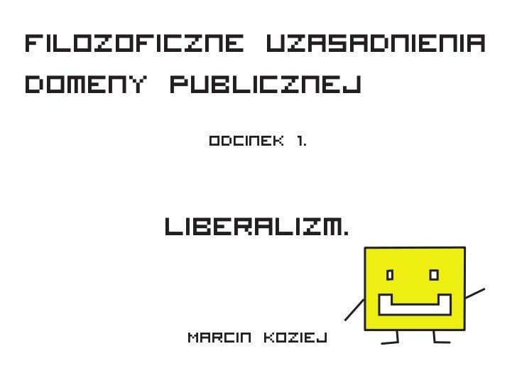 Filozoficzne uzasadnieniaDomeny Publicznej         Odcinek 1.       Liberalizm.        Marcin Koziej