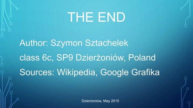 THE END Author: Szymon Sztachelek class 6c, SP9 Dzierżoniów, Poland Sources: Wikipedia, Google Grafika Dzierżoniów, May 20...