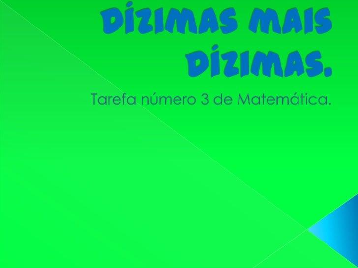 Dízimas mais dízimas.<br />Tarefa número 3 de Matemática.<br />
