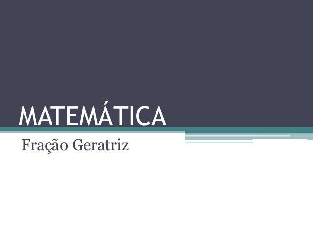 MATEMÁTICA  Fração Geratriz