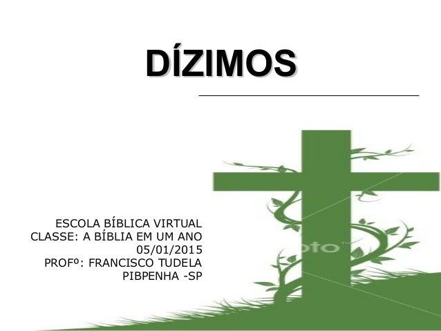 DÍZIMOSDÍZIMOS ESCOLA BÍBLICA VIRTUAL CLASSE: A BÍBLIA EM UM ANO 05/01/2015 PROFº: FRANCISCO TUDELA PIBPENHA -SP