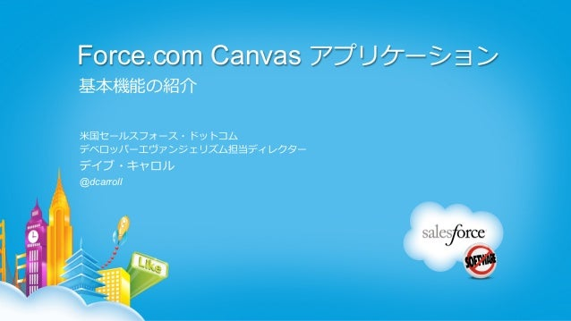 Force.com Canvas アプリケーション基本機能の紹介⽶米国セールスフォース・ドットコムデベロッパーエヴァンジェリズム担当ディレクターデイブ・キャロル@dcarroll