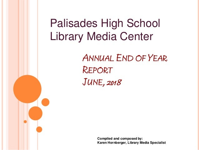 ANNUAL END OF YEAR REPORT JUNE, 2018 Compiled and composed by: Karen Hornberger, Library Media Specialist Palisades High S...