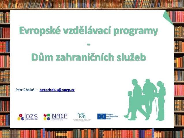 Evropské vzdělávací programy               -   Dům zahraničních služebPetr Chaluš – petr.chalus@naep.cz