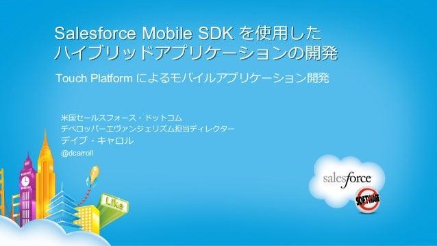 Salesforce Mobile SDK を使⽤用したハイブリッドアプリケーションの開発Touch Platform によるモバイルアプリケーション開発⽶米国セールスフォース・ドットコムデベロッパーエヴァンジェリズム担当ディレクターデイブ・キ...