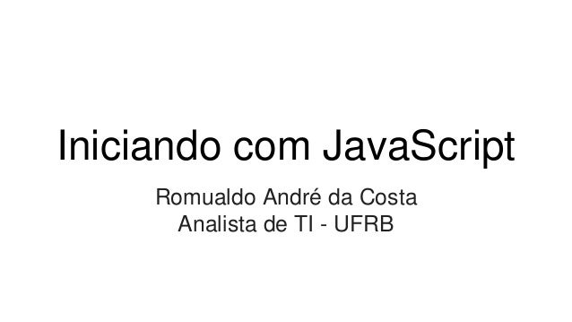 Iniciando com JavaScript Romualdo André da Costa Analista de TI - UFRB