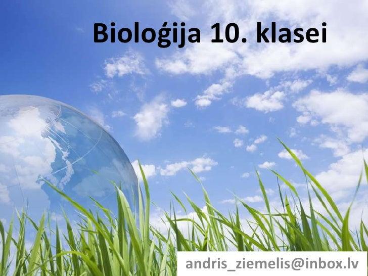 Bioloģija 10. klasei<br />andris_ziemelis@inbox.lv<br />