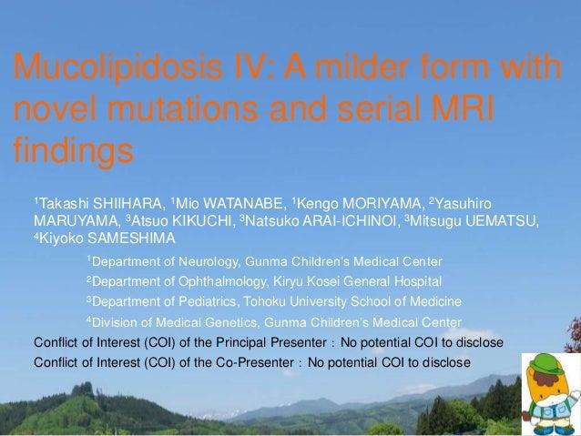 Mucolipidosis IV: A milder form with novel mutations and serial MRI findings 1Takashi SHIIHARA, 1Mio WATANABE, 1Kengo MORI...