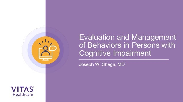 Evaluation and Management of Behaviors in Persons with Cognitive Impairment Joseph W. Shega, MD