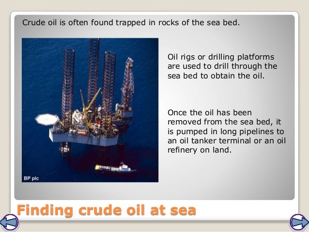 Finding crude oil at sea Crude oil is often found trapped in rocks of the sea bed. Oil rigs or drilling platforms are used...