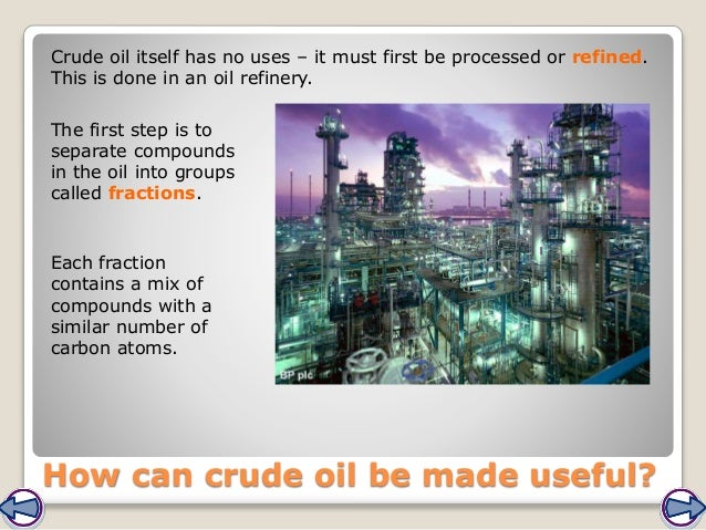 Crude oil itself has no uses – it must first be processed or refined. This is done in an oil refinery. The first step is t...